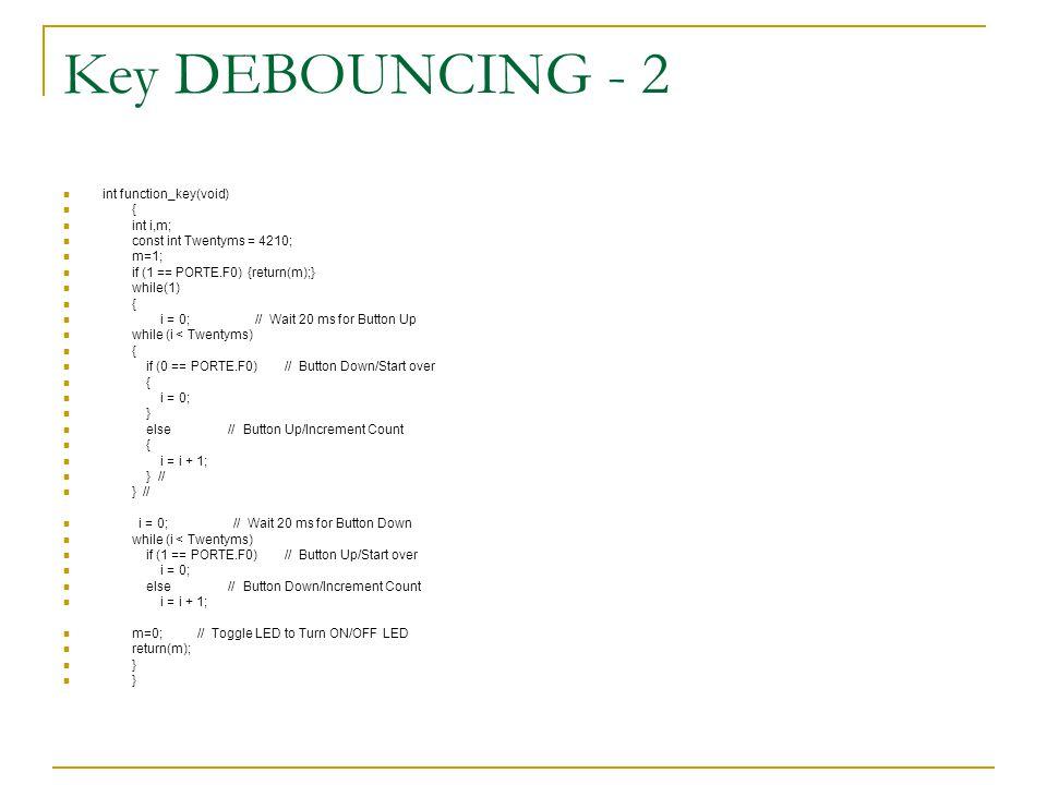 Key DEBOUNCING - 2 int function_key(void) { int i,m; const int Twentyms = 4210; m=1; if (1 == PORTE.F0) {return(m);} while(1) { i = 0; // Wait 20 ms f