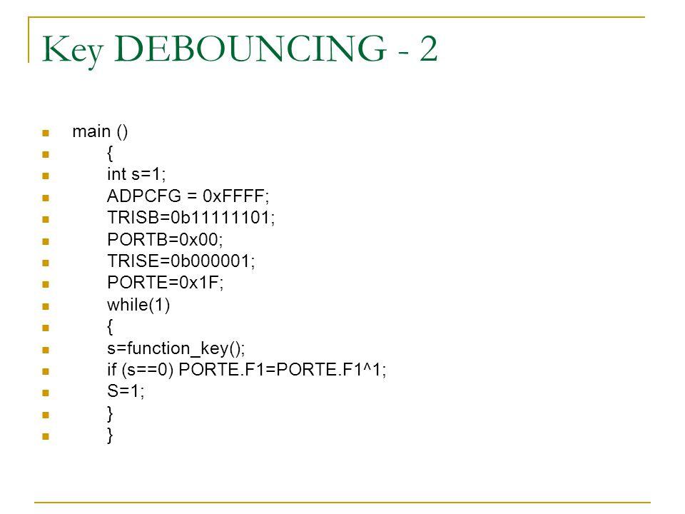 Key DEBOUNCING - 2 main () { int s=1; ADPCFG = 0xFFFF; TRISB=0b11111101; PORTB=0x00; TRISE=0b000001; PORTE=0x1F; while(1) { s=function_key(); if (s==0