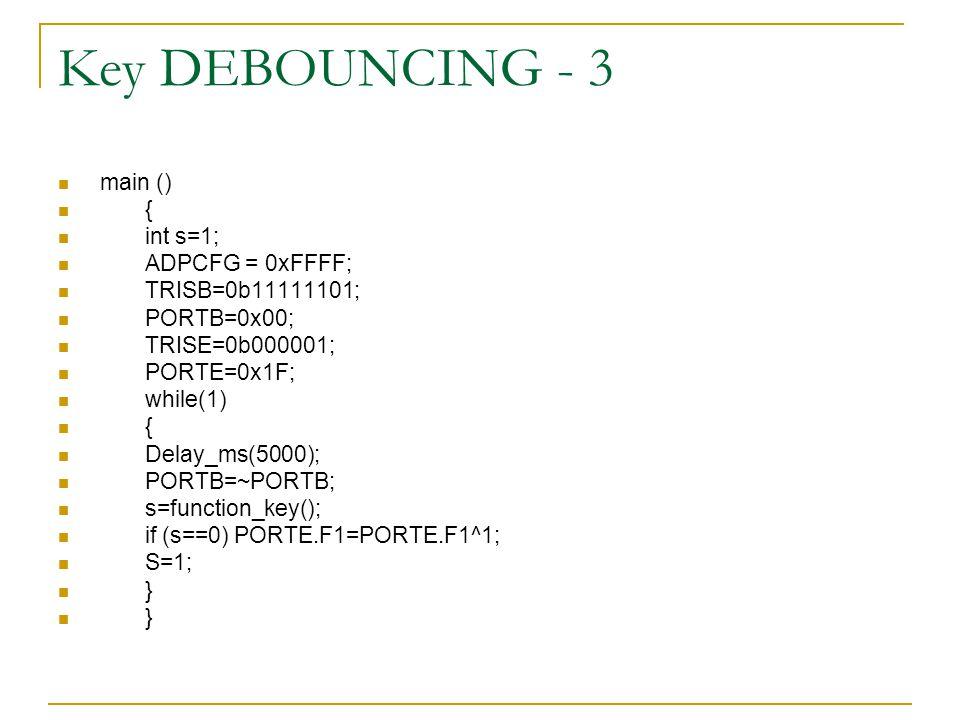Key DEBOUNCING - 3 main () { int s=1; ADPCFG = 0xFFFF; TRISB=0b11111101; PORTB=0x00; TRISE=0b000001; PORTE=0x1F; while(1) { Delay_ms(5000); PORTB=~POR