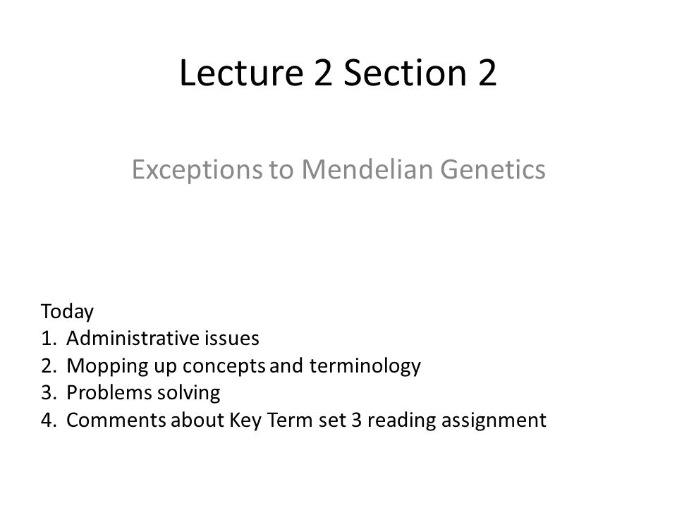 Lecture 2 Section 2 Exceptions to Mendelian Genetics Today 1.Administrative issues 2.Mopping up concepts and terminology 3.Problems solving 4.Comments about Key Term set 3 reading assignment