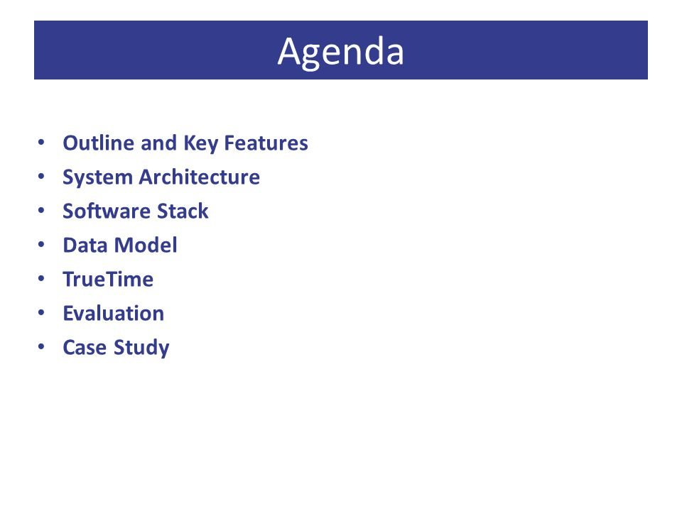 Agenda Outline and Key Features System Architecture Software Stack Data Model TrueTime Evaluation Case Study