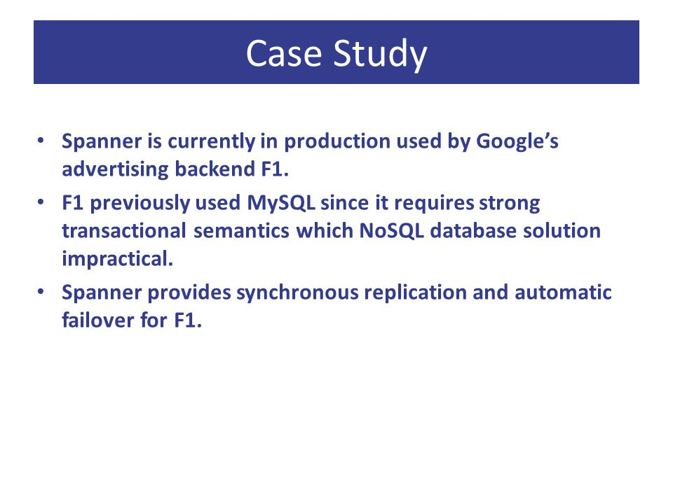 Case Study Spanner is currently in production used by Google's advertising backend F1.