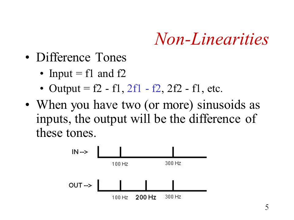 4 Non-Linearities Summation Tones Input = f1 and f2 Output = f1 + f2, 2f1 + f2, f1 + 2f2 When you have two (or more) sinusoids as inputs, the output will be the addition of these tones.