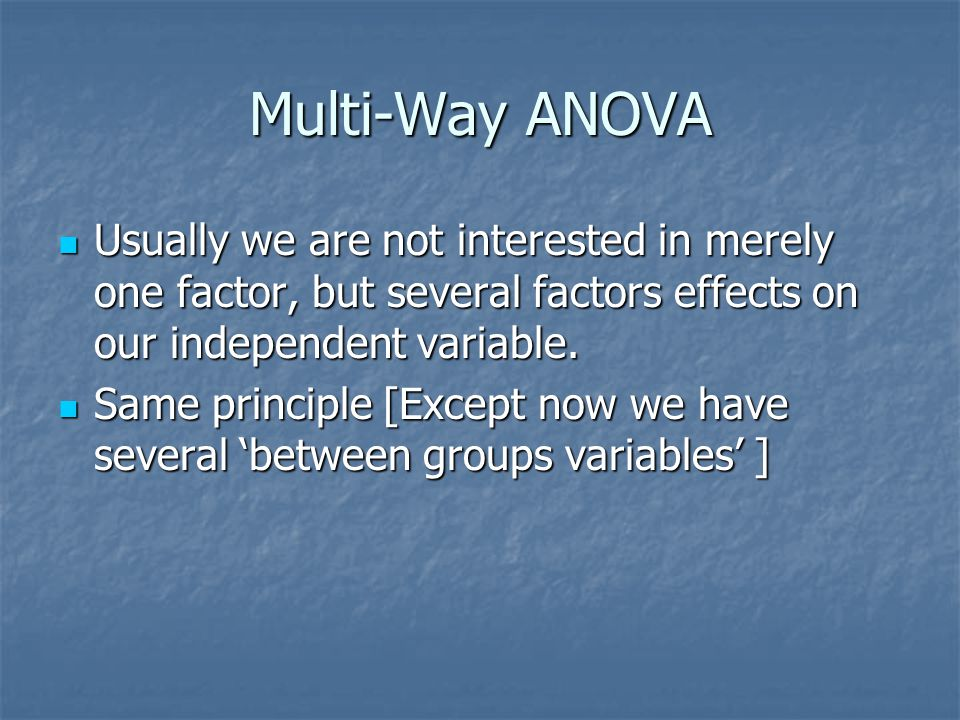 Multi-Way ANOVA Usually we are not interested in merely one factor, but several factors effects on our independent variable.