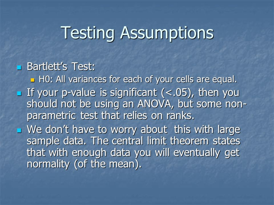 Testing Assumptions Bartlett's Test: Bartlett's Test: H0: All variances for each of your cells are equal.