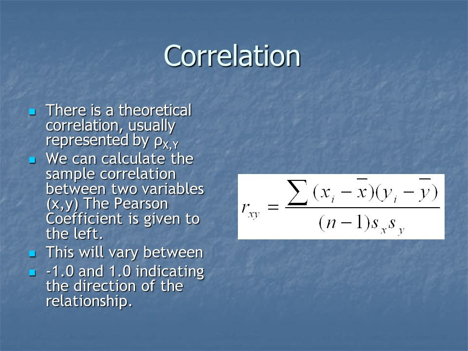 Correlation There is a theoretical correlation, usually represented by ρ X,Y There is a theoretical correlation, usually represented by ρ X,Y We can calculate the sample correlation between two variables (x,y) The Pearson Coefficient is given to the left.