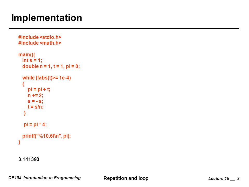 CP104 Introduction to Programming Repetition and loop Lecture 15 __ 2 Implementation #include main(){ int s = 1; double n = 1, t = 1, pi = 0; while (fabs(t)>= 1e-4) { pi = pi + t; n += 2; s = - s; t = s/n; } pi = pi * 4; printf( %10.6f\n , pi); } 3.141393