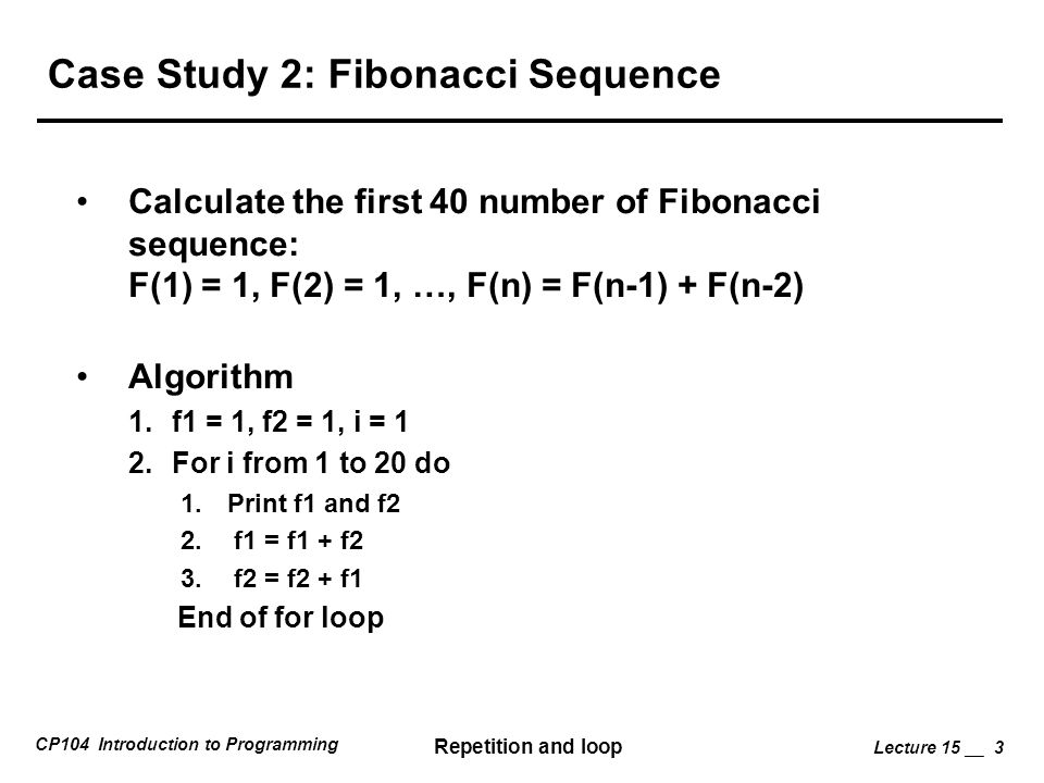 CP104 Introduction to Programming Repetition and loop Lecture 15 __ 3 Case Study 2: Fibonacci Sequence Calculate the first 40 number of Fibonacci sequence: F(1) = 1, F(2) = 1, …, F(n) = F(n-1) + F(n-2) Algorithm 1.f1 = 1, f2 = 1, i = 1 2.For i from 1 to 20 do 1.
