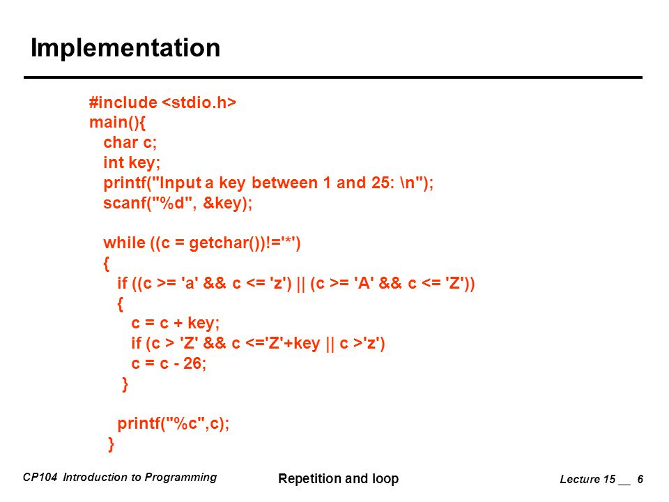 CP104 Introduction to Programming Repetition and loop Lecture 15 __ 6 Implementation #include main(){ char c; int key; printf( Input a key between 1 and 25: \n ); scanf( %d , &key); while ((c = getchar())!= * ) { if ((c >= a && c = A && c <= Z )) { c = c + key; if (c > Z && c z ) c = c - 26; } printf( %c ,c); }