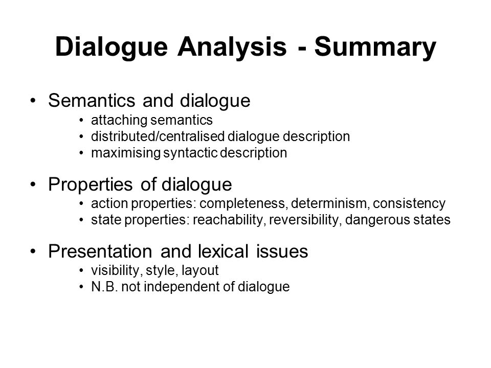 Dialogue Analysis - Summary Semantics and dialogue attaching semantics distributed/centralised dialogue description maximising syntactic description Properties of dialogue action properties: completeness, determinism, consistency state properties: reachability, reversibility, dangerous states Presentation and lexical issues visibility, style, layout N.B.