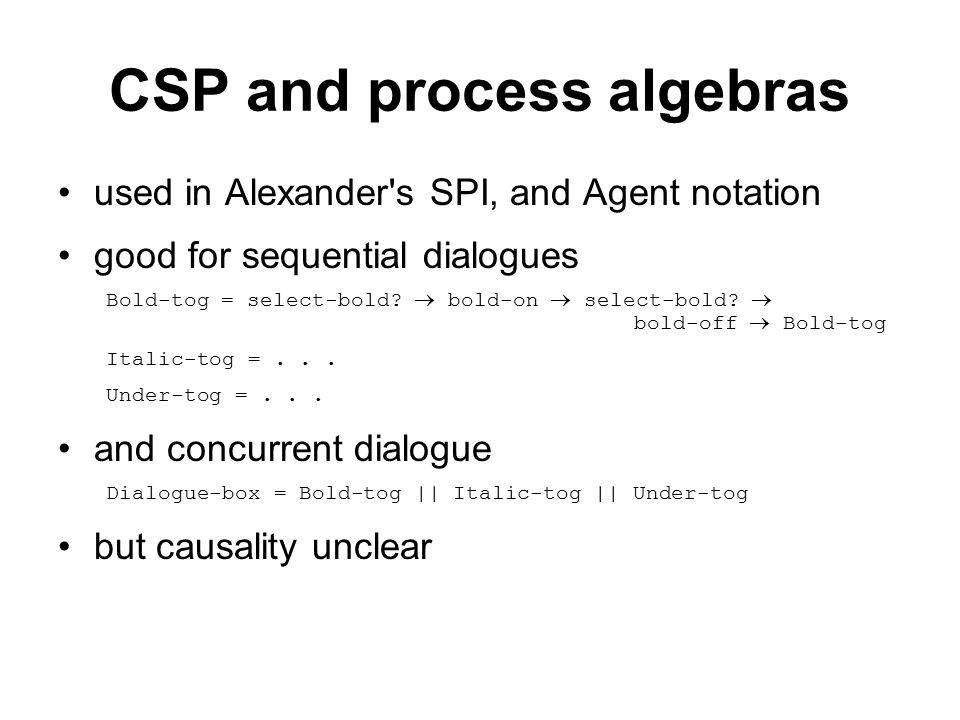 CSP and process algebras used in Alexander s SPI, and Agent notation good for sequential dialogues Bold-tog = select-bold.