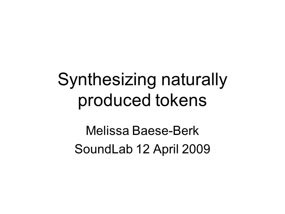 Synthesizing naturally produced tokens Melissa Baese-Berk SoundLab 12 April 2009
