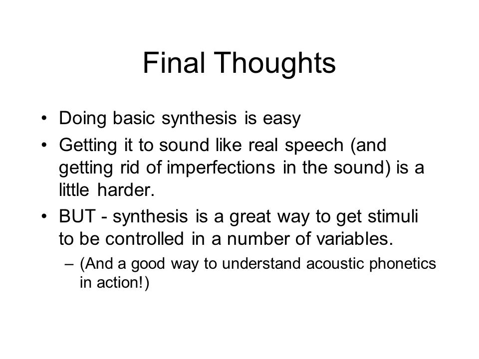 Final Thoughts Doing basic synthesis is easy Getting it to sound like real speech (and getting rid of imperfections in the sound) is a little harder.
