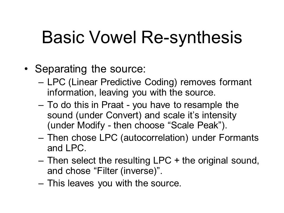 Basic Vowel Re-synthesis Separating the source: –LPC (Linear Predictive Coding) removes formant information, leaving you with the source.