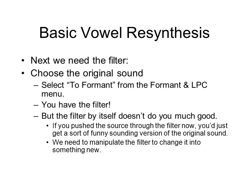 Basic Vowel Resynthesis Next we need the filter: Choose the original sound –Select To Formant from the Formant & LPC menu.