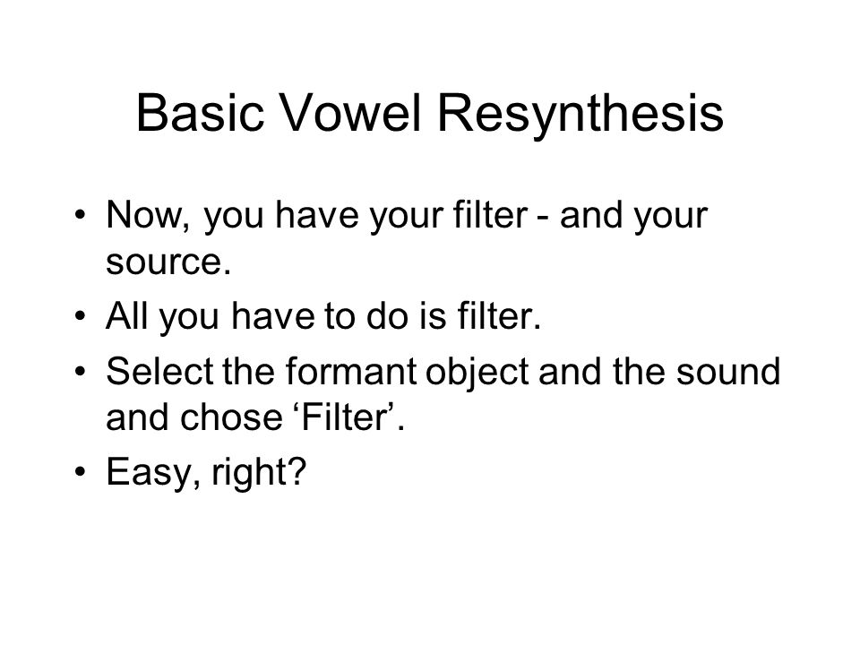 Basic Vowel Resynthesis Now, you have your filter - and your source.