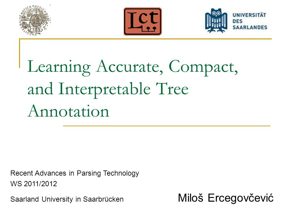Learning Accurate, Compact, and Interpretable Tree Annotation Recent Advances in Parsing Technology WS 2011/2012 Saarland University in Saarbrücken Mi