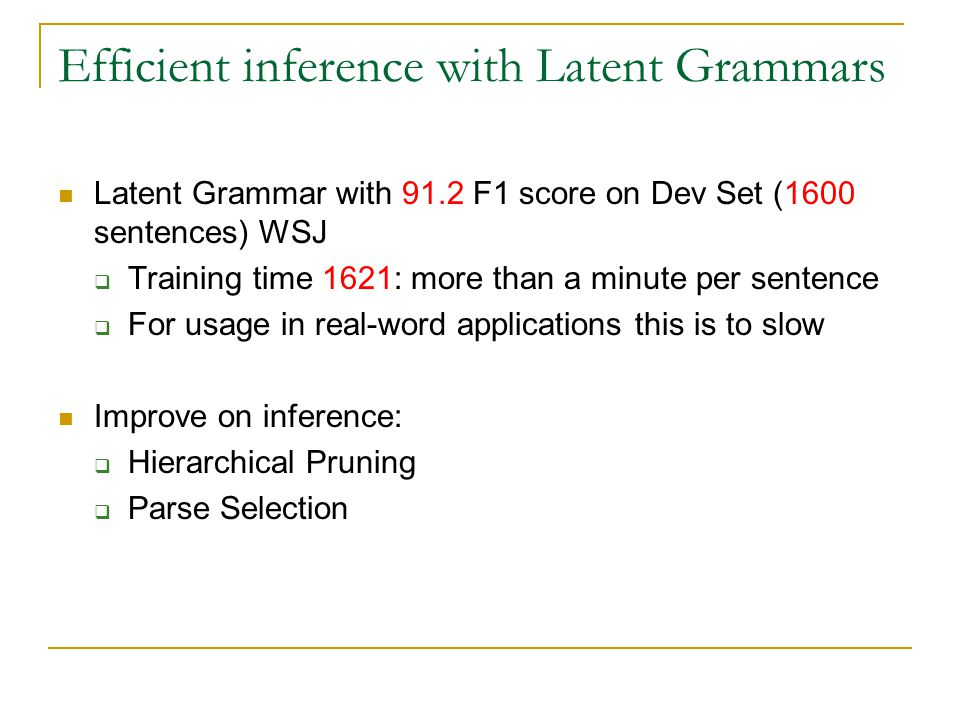 Efficient inference with Latent Grammars Latent Grammar with 91.2 F1 score on Dev Set (1600 sentences) WSJ  Training time 1621: more than a minute pe