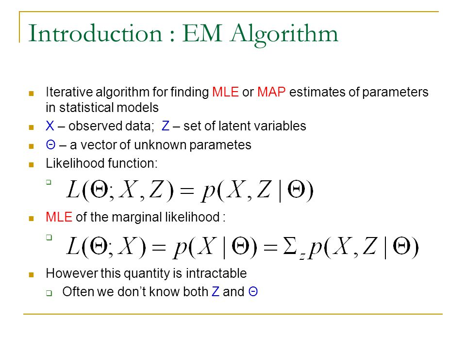 Introduction : EM Algorithm Iterative algorithm for finding MLE or MAP estimates of parameters in statistical models X – observed data; Z – set of lat