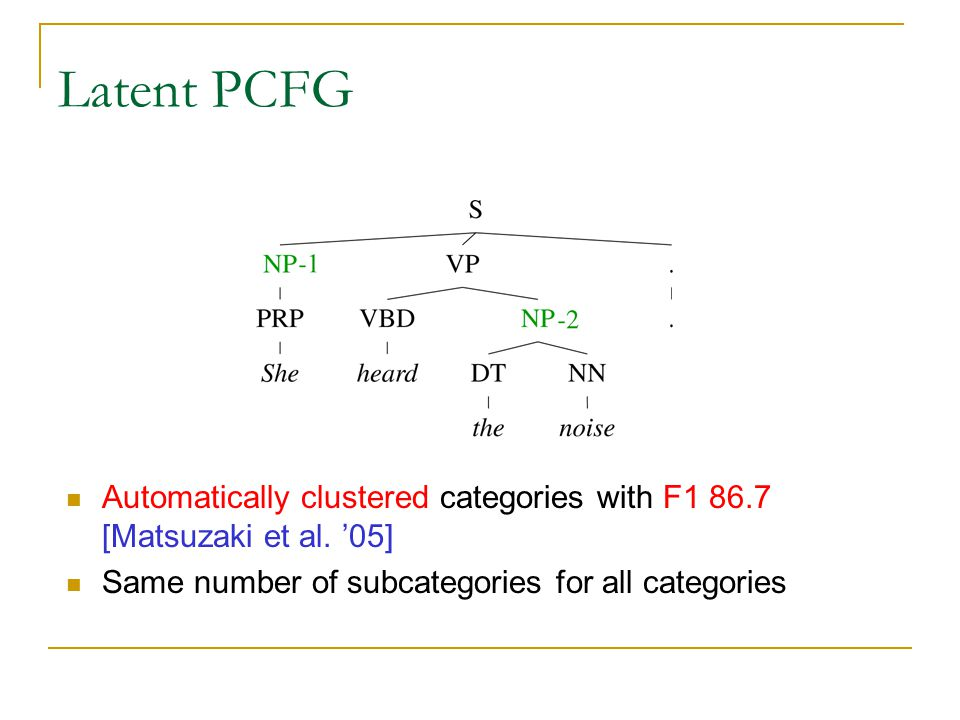 Latent PCFG At each step split the categories into two sets.