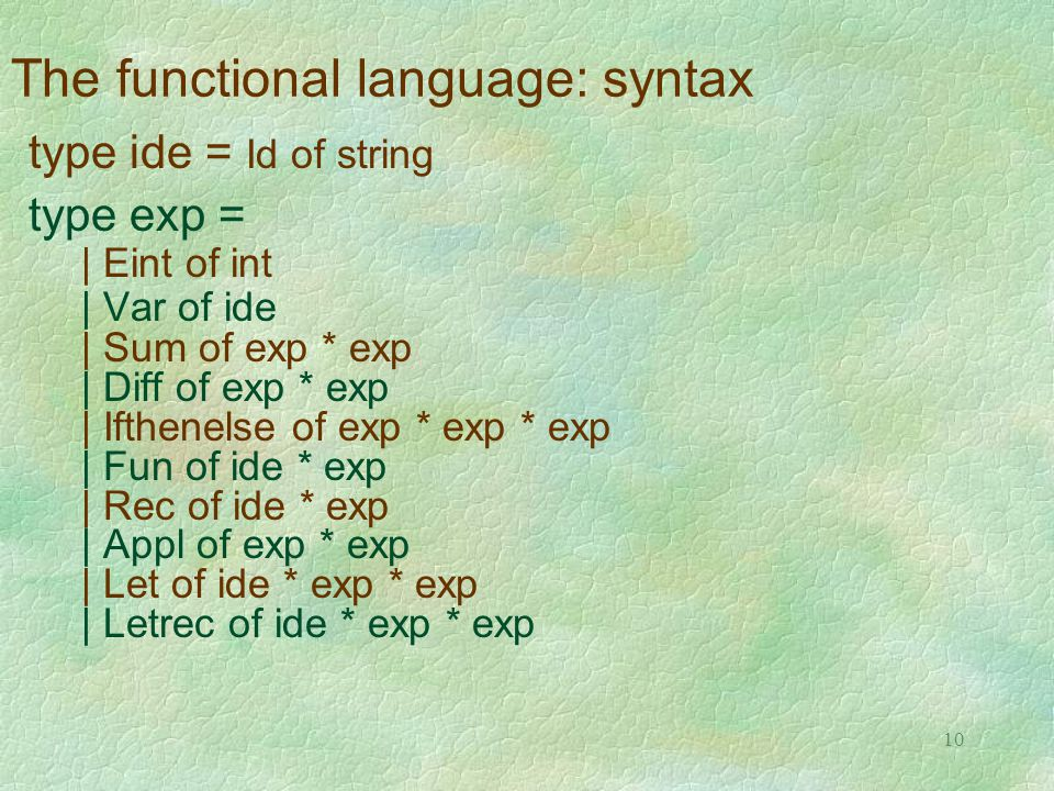 10 The functional language: syntax type ide = Id of string type exp = | Eint of int | Var of ide | Sum of exp * exp | Diff of exp * exp | Ifthenelse of exp * exp * exp | Fun of ide * exp | Rec of ide * exp | Appl of exp * exp | Let of ide * exp * exp | Letrec of ide * exp * exp