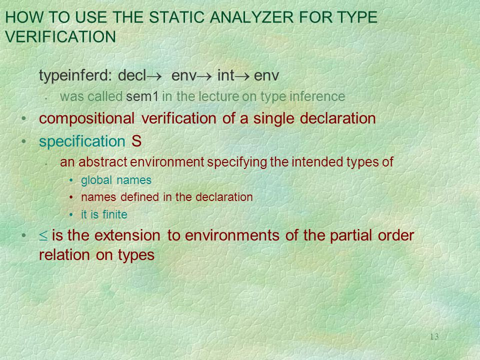 13 HOW TO USE THE STATIC ANALYZER FOR TYPE VERIFICATION typeinferd: decl  env  int  env was called sem1 in the lecture on type inference compositional verification of a single declaration specification S an abstract environment specifying the intended types of global names names defined in the declaration it is finite  is the extension to environments of the partial order relation on types