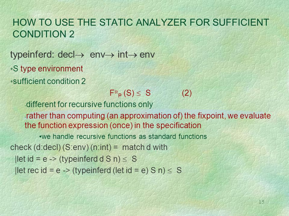 15 HOW TO USE THE STATIC ANALYZER FOR SUFFICIENT CONDITION 2 typeinferd: decl  env  int  env S type environment sufficient condition 2 F  P (S)  S (2) different for recursive functions only rather than computing (an approximation of) the fixpoint, we evaluate the function expression (once) in the specification we handle recursive functions as standard functions check (d:decl) (S:env) (n:int) = match d with |let id = e -> (typeinferd d S n)  S |let rec id = e -> (typeinferd (let id = e) S n)  S