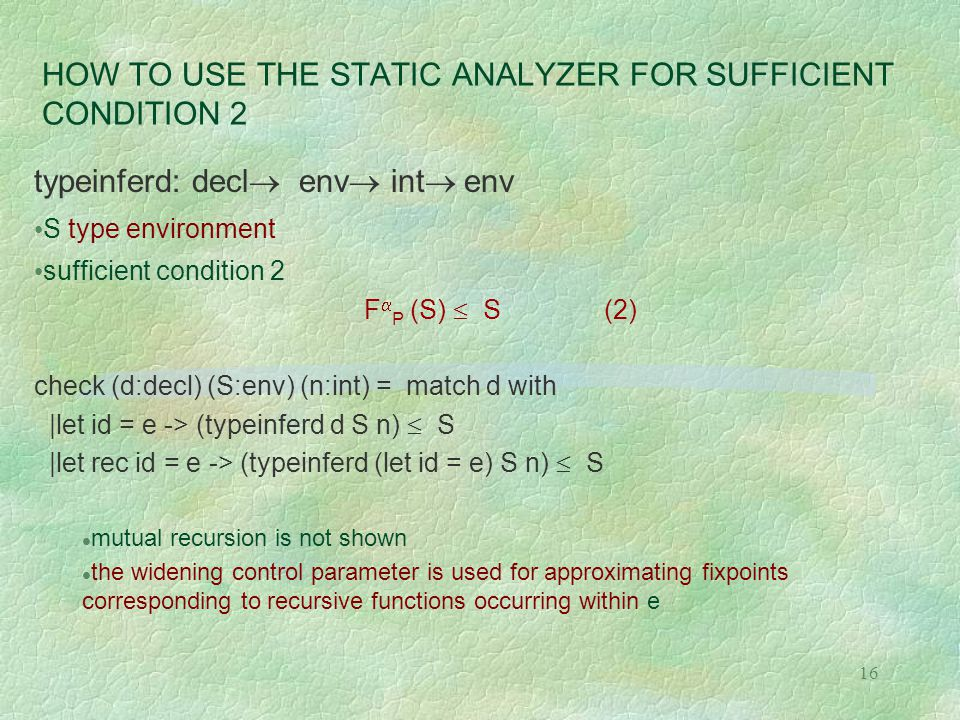 16 HOW TO USE THE STATIC ANALYZER FOR SUFFICIENT CONDITION 2 typeinferd: decl  env  int  env S type environment sufficient condition 2 F  P (S)  S (2) check (d:decl) (S:env) (n:int) = match d with |let id = e -> (typeinferd d S n)  S |let rec id = e -> (typeinferd (let id = e) S n)  S l mutual recursion is not shown l the widening control parameter is used for approximating fixpoints corresponding to recursive functions occurring within e