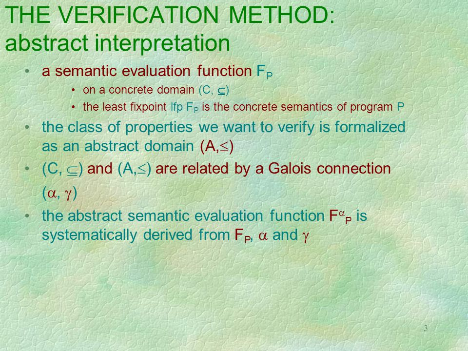 3 THE VERIFICATION METHOD: abstract interpretation a semantic evaluation function F P on a concrete domain (C,  ) the least fixpoint lfp F P is the concrete semantics of program P the class of properties we want to verify is formalized as an abstract domain (A,  ) (C,  ) and (A,  ) are related by a Galois connection ( ,  ) the abstract semantic evaluation function F  P is systematically derived from F P,  and 