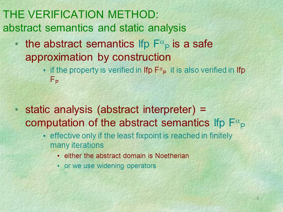 4 THE VERIFICATION METHOD: abstract semantics and static analysis the abstract semantics lfp F  P is a safe approximation by construction if the property is verified in lfp F  P it is also verified in lfp F P static analysis (abstract interpreter) = computation of the abstract semantics lfp F  P effective only if the least fixpoint is reached in finitely many iterations either the abstract domain is Noetherian or we use widening operators
