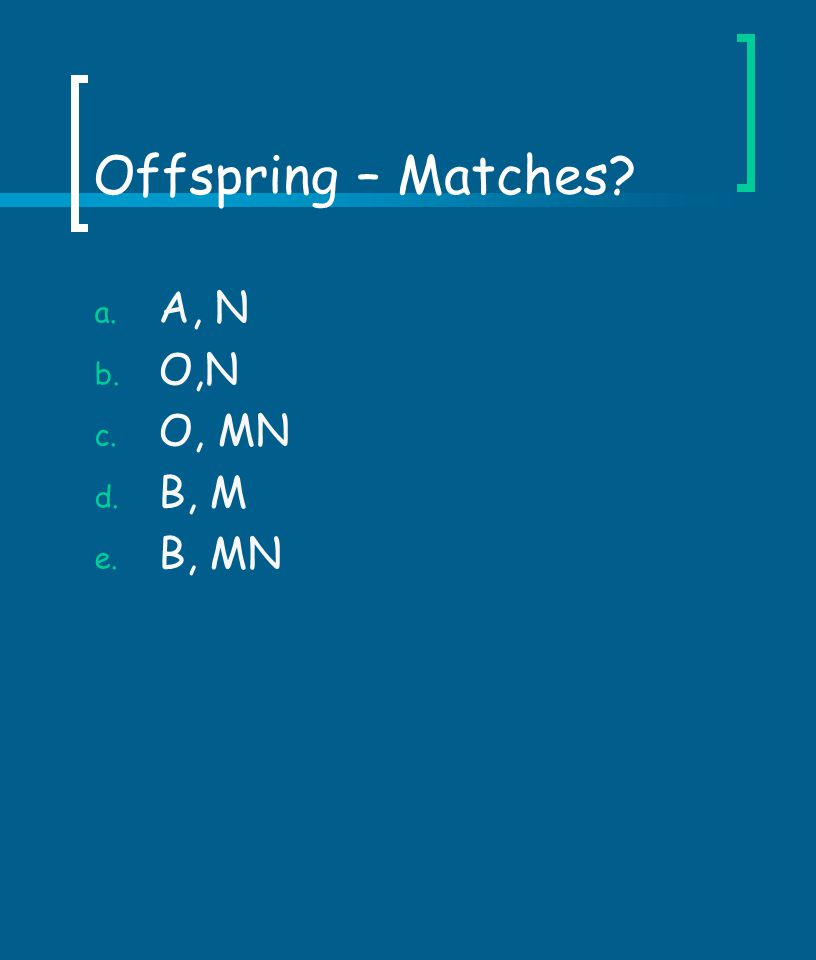 Offspring – Matches? a. A, N b. O,N c. O, MN d. B, M e. B, MN