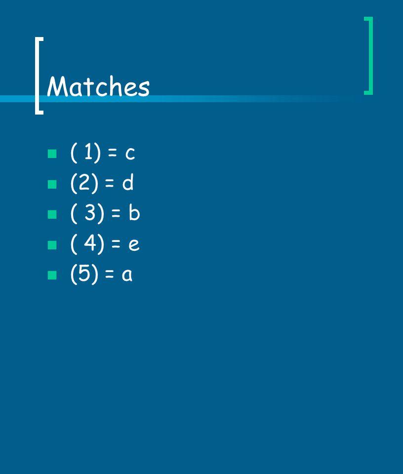 Matches ( 1) = c (2) = d ( 3) = b ( 4) = e (5) = a