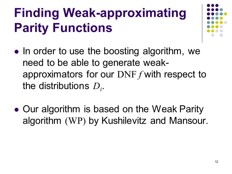 12 Finding Weak-approximating Parity Functions In order to use the boosting algorithm, we need to be able to generate weak- approximators for our DNF f with respect to the distributions D i.