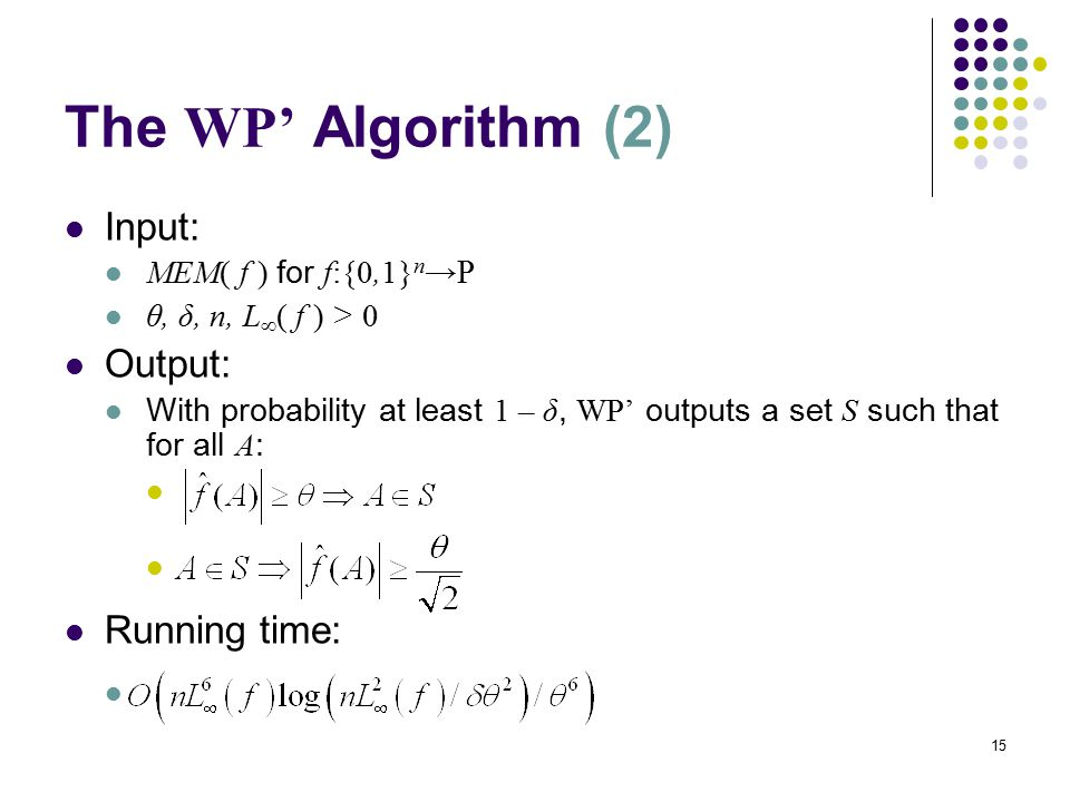 15 The WP' Algorithm (2) Input: MEM( f ) for f:{0,1} n →  θ, δ, n, L  ( f ) > 0 Output: With probability at least 1 – δ, WP' outputs a set S such that for all A : Running time: