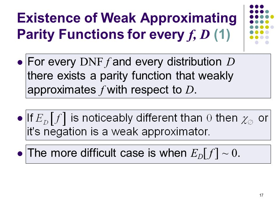 17 Existence of Weak Approximating Parity Functions for every f, D (1) For every DNF f and every distribution D there exists a parity function that weakly approximates f with respect to D.