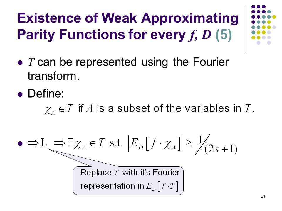21 Existence of Weak Approximating Parity Functions for every f, D (5) T can be represented using the Fourier transform.