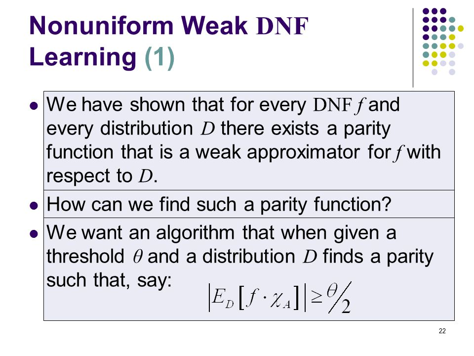 22 Nonuniform Weak DNF Learning (1) We have shown that for every DNF f and every distribution D there exists a parity function that is a weak approximator for f with respect to D.