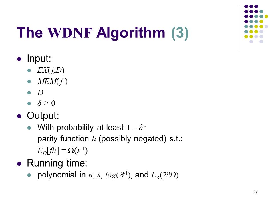 27 The WDNF Algorithm (3) Input: EX( f,D) MEM( f ) D δ > 0 Output: With probability at least 1 – δ : parity function h (possibly negated) s.t.: E D [ fh ] = Ω(s -1 ) Running time: polynomial in n, s, log(  -1 ), and L  (2 n D)