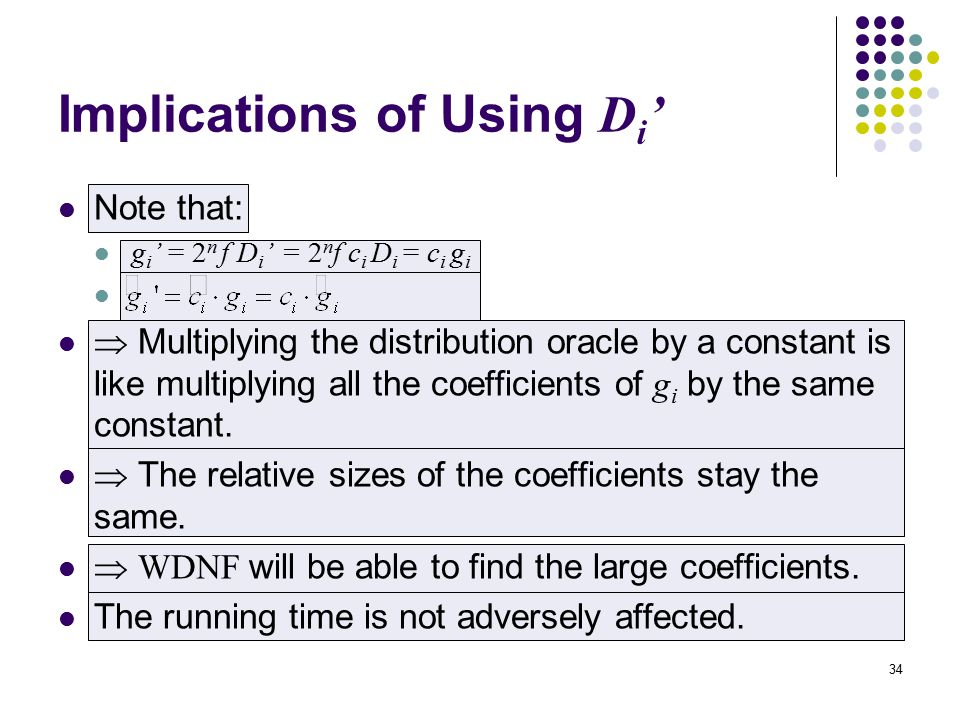 34 Implications of Using D i ' Note that: g i ' = 2 n f D i ' = 2 n f c i D i = c i g i  Multiplying the distribution oracle by a constant is like multiplying all the coefficients of g i by the same constant.