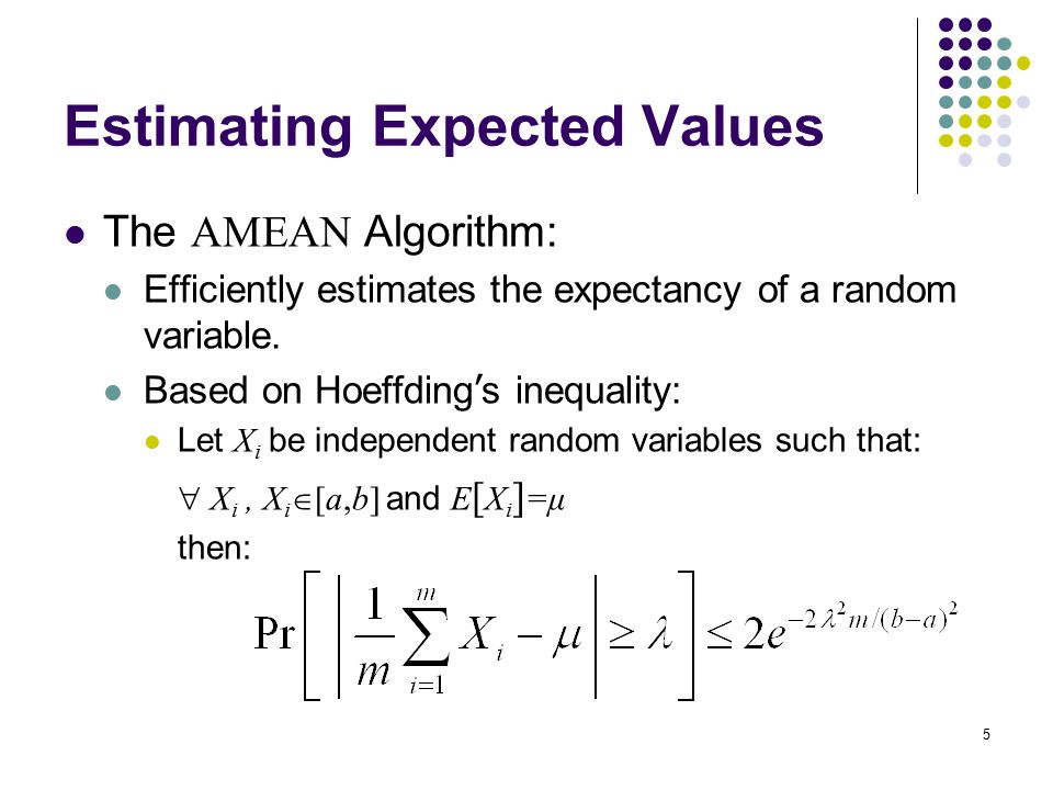 5 Estimating Expected Values The AMEAN Algorithm: Efficiently estimates the expectancy of a random variable.