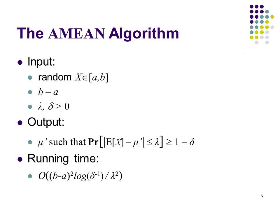 6 The AMEAN Algorithm Input: random X  [a,b] b – a λ,  > 0 Output: μ' such that Pr [ | E[ X ] – μ' |  λ ]  1 – δ Running time: O ( (b-a) 2 log(δ -1 ) / λ 2 )