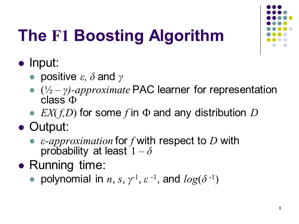 8 The F1 Boosting Algorithm Input: positive ε, δ and γ (½ – γ)-approximate PAC learner for representation class  EX( f,D) for some f in  and any distribution D Output: ε-approximation for f with respect to D with probability at least 1 – δ Running time: polynomial in n, s, γ -1, ε -1, and log(δ -1 )