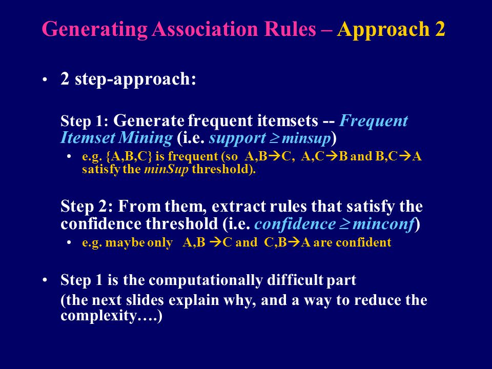 2 step-approach: Step 1: Generate frequent itemsets -- Frequent Itemset Mining (i.e. support  minsup ) e.g. {A,B,C} is frequent (so A,B  C, A,C  B