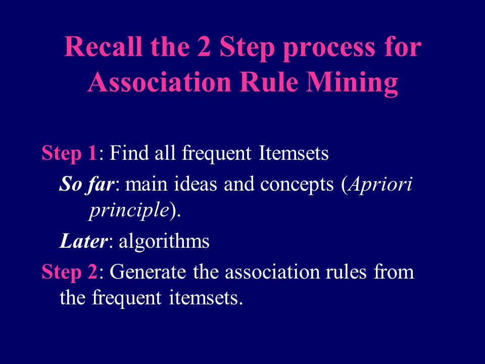 Recall the 2 Step process for Association Rule Mining Step 1: Find all frequent Itemsets So far: main ideas and concepts (Apriori principle). Later: a