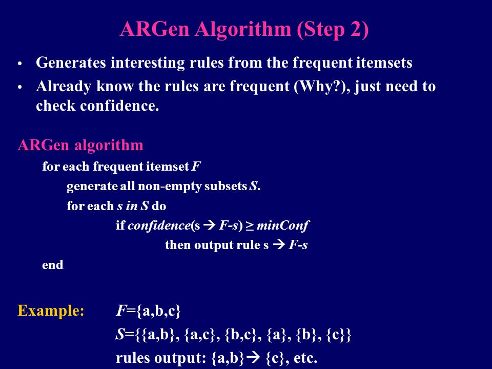 ARGen Algorithm (Step 2) Generates interesting rules from the frequent itemsets Already know the rules are frequent (Why?), just need to check confide