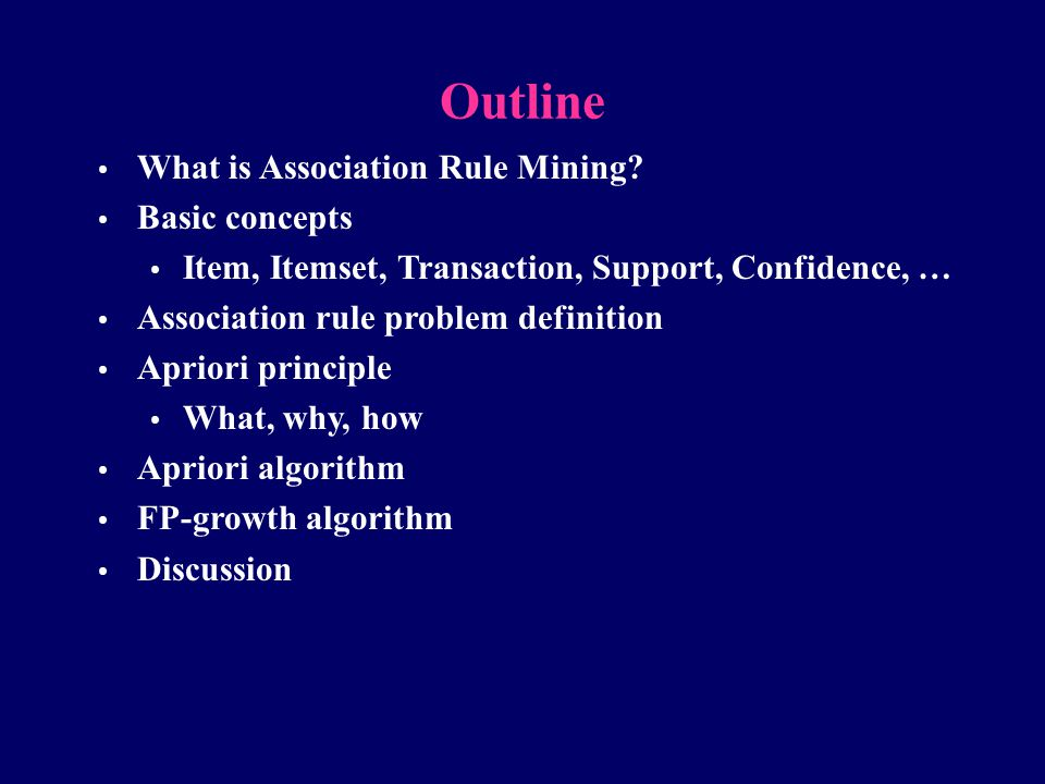 Outline What is Association Rule Mining? Basic concepts Item, Itemset, Transaction, Support, Confidence, … Association rule problem definition Apriori