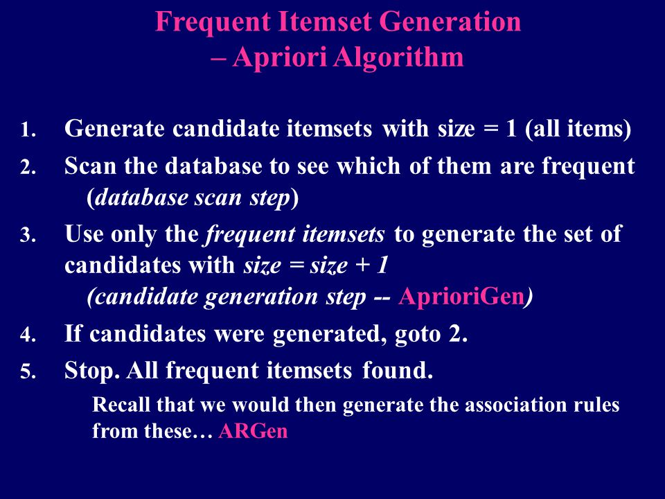 1. Generate candidate itemsets with size = 1 (all items) 2. Scan the database to see which of them are frequent (database scan step) 3. Use only the f