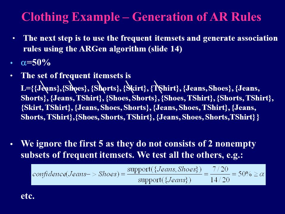 Clothing Example – Generation of AR Rules The next step is to use the frequent itemsets and generate association rules using the ARGen algorithm (slid