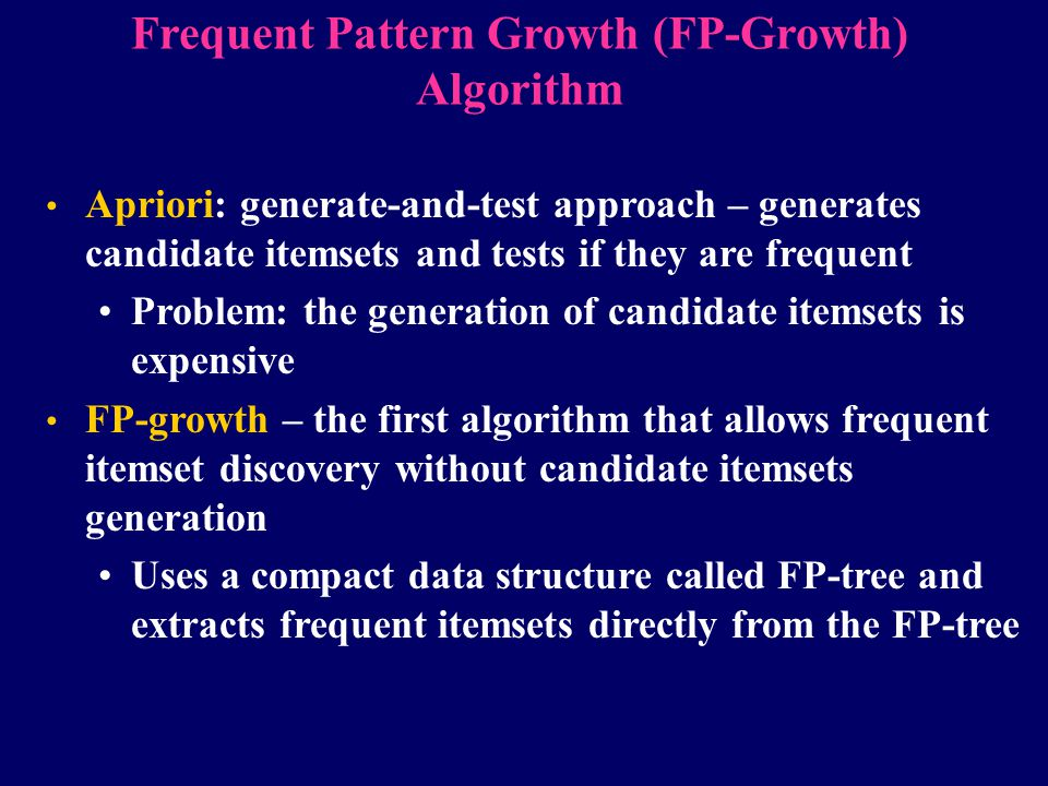 Frequent Pattern Growth (FP-Growth) Algorithm Apriori: generate-and-test approach – generates candidate itemsets and tests if they are frequent Proble