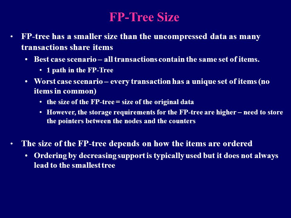 FP-Tree Size FP-tree has a smaller size than the uncompressed data as many transactions share items Best case scenario – all transactions contain the